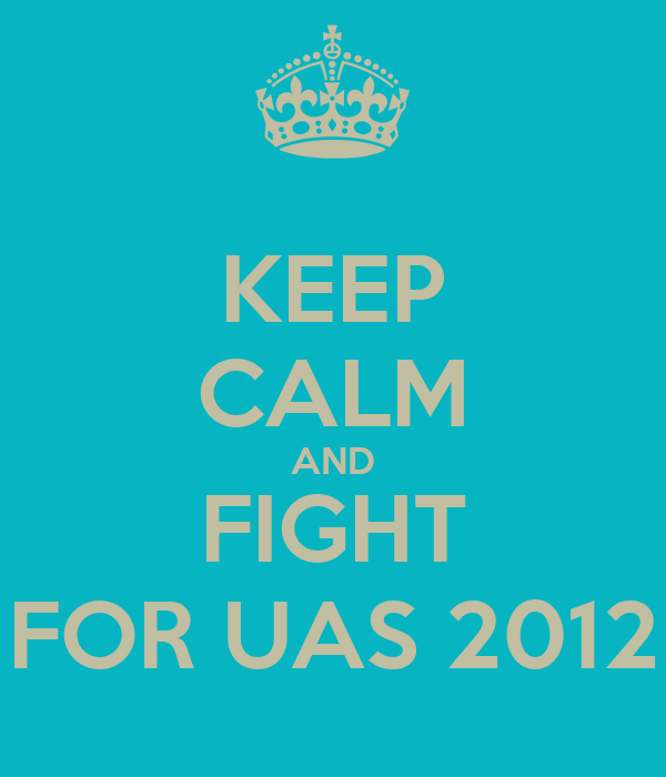 KEEP CALM AND FIGHT FOR UAS 2012