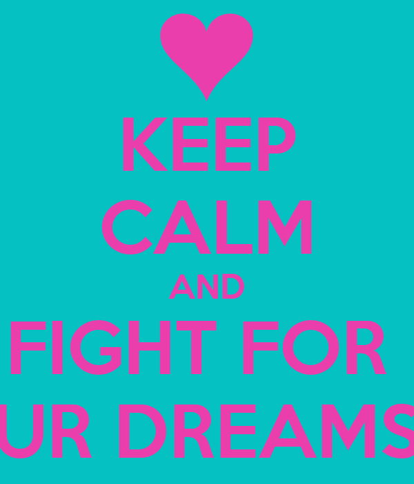 KEEP CALM AND FIGHT FOR  UR DREAMS