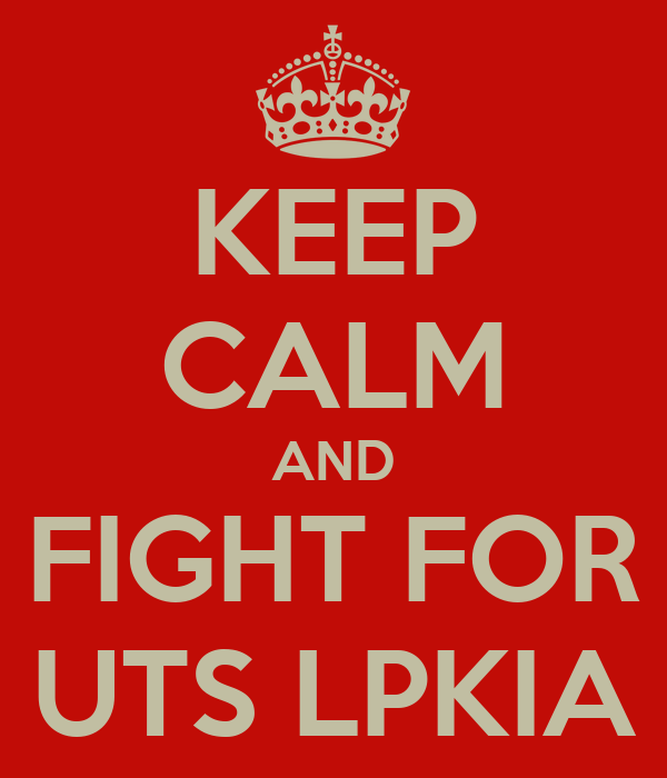 KEEP CALM AND FIGHT FOR UTS LPKIA