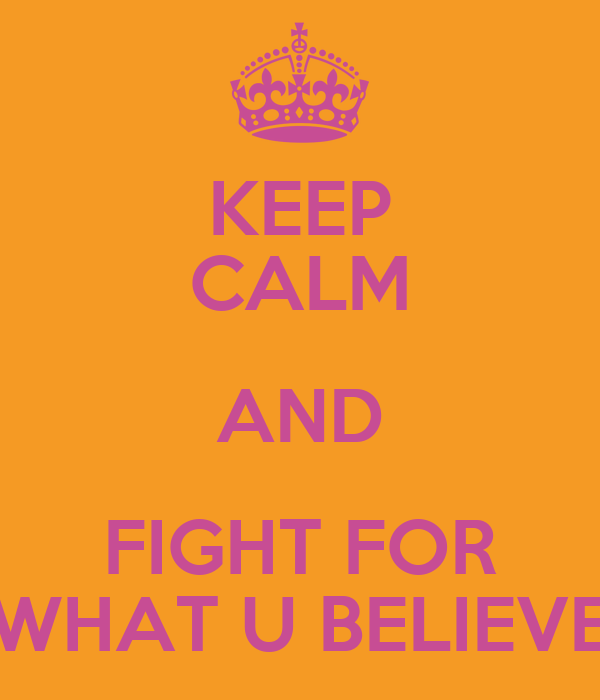 KEEP CALM AND FIGHT FOR WHAT U BELIEVE