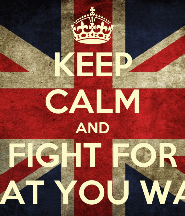 KEEP CALM AND FIGHT FOR WHAT YOU WANT