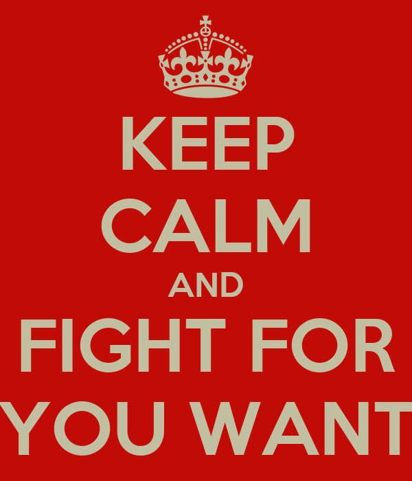 KEEP CALM AND FIGHT FOR YOU WANT