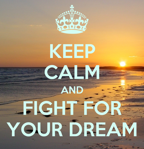 KEEP CALM AND FIGHT FOR YOUR DREAM