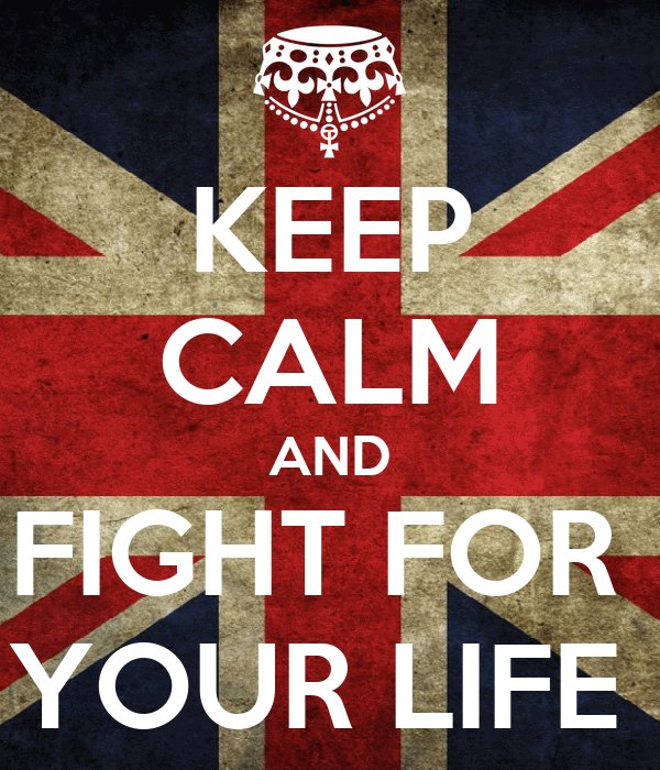 KEEP CALM AND FIGHT FOR  YOUR LIFE