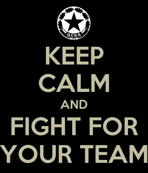 KEEP CALM AND FIGHT FOR YOUR TEAM