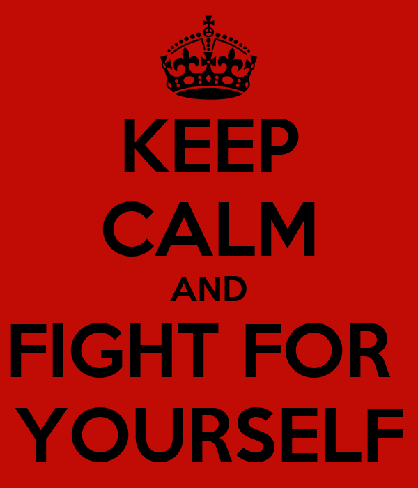 KEEP CALM AND FIGHT FOR  YOURSELF