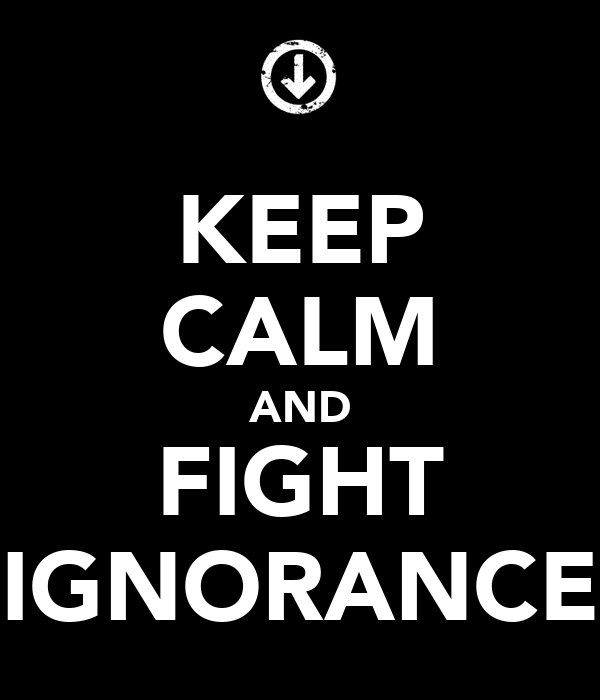 KEEP CALM AND FIGHT IGNORANCE