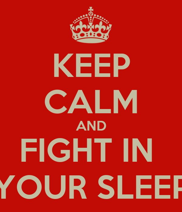 KEEP CALM AND FIGHT IN  YOUR SLEEP