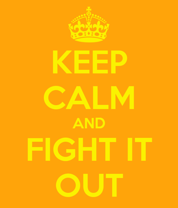 KEEP CALM AND FIGHT IT OUT
