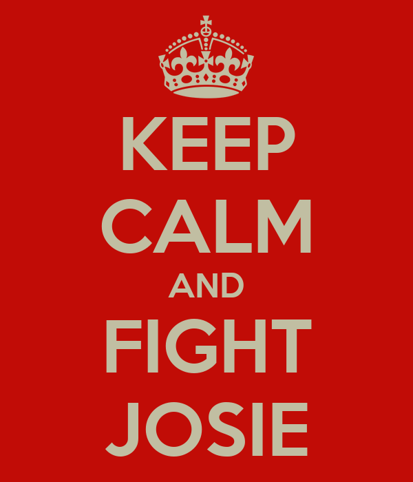 KEEP CALM AND FIGHT JOSIE