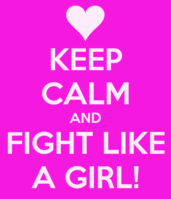 KEEP CALM AND FIGHT LIKE A GIRL!