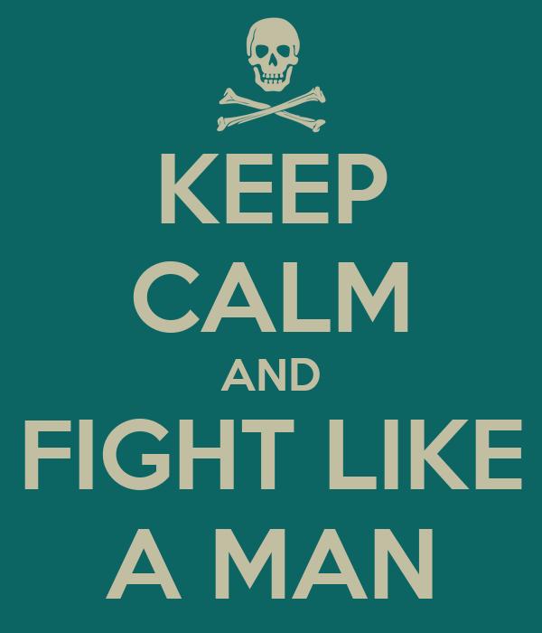 KEEP CALM AND FIGHT LIKE A MAN