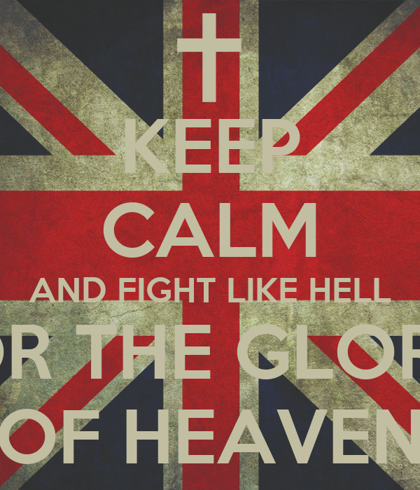 KEEP CALM AND FIGHT LIKE HELL FOR THE GLORY  OF HEAVEN