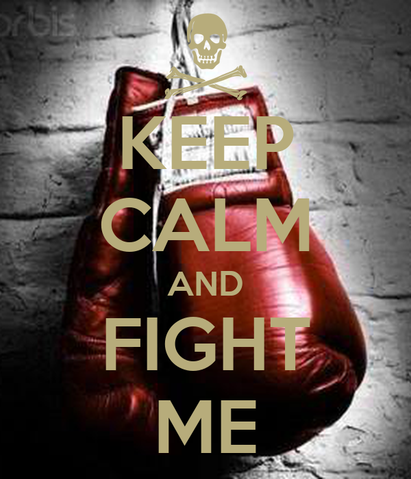 KEEP CALM AND FIGHT ME