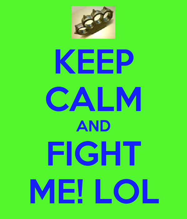 KEEP CALM AND FIGHT ME! LOL