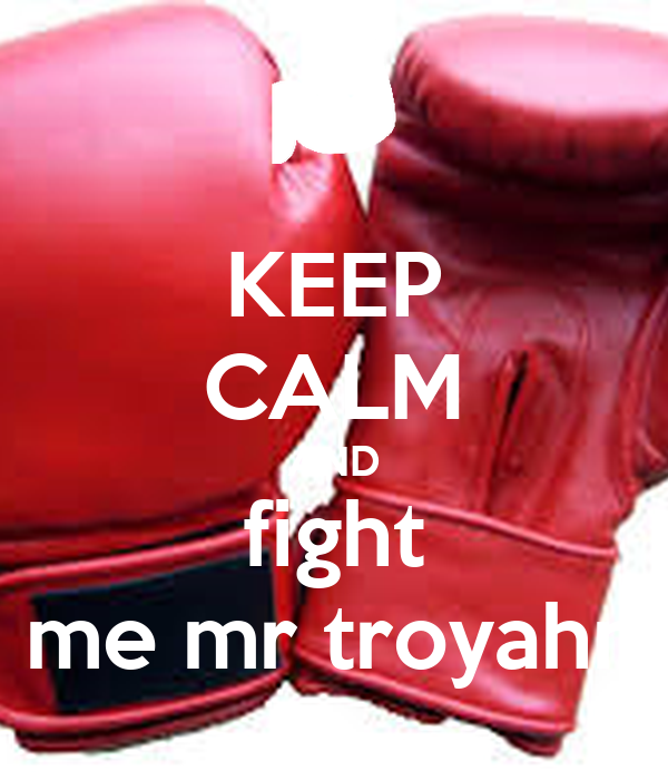 KEEP CALM AND fight me mr troyahn
