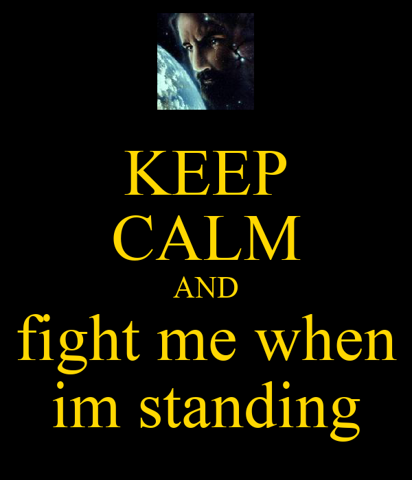 KEEP CALM AND fight me when im standing