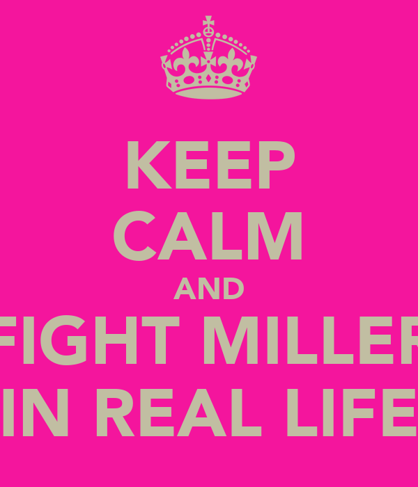 KEEP CALM AND FIGHT MILLER IN REAL LIFE