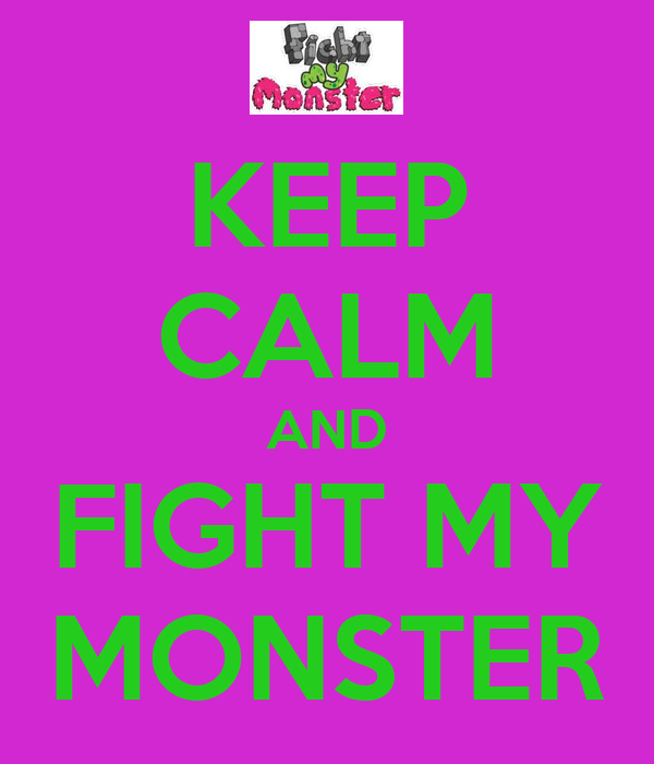 KEEP CALM AND FIGHT MY MONSTER