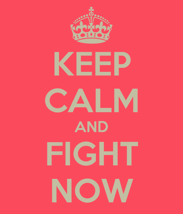 KEEP CALM AND FIGHT NOW