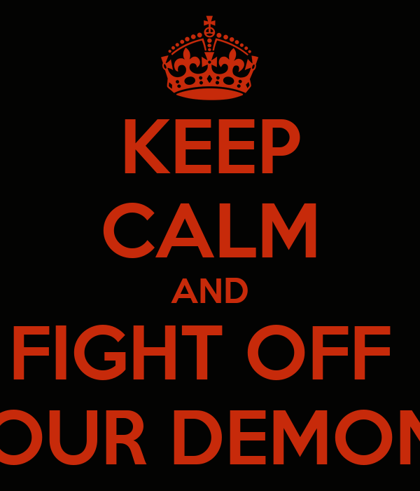 KEEP CALM AND FIGHT OFF  YOUR DEMONS