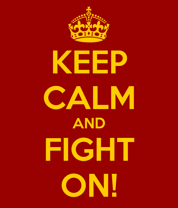 KEEP CALM AND FIGHT ON!