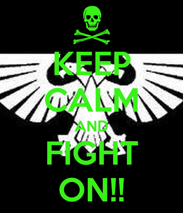 KEEP CALM AND FIGHT ON!!