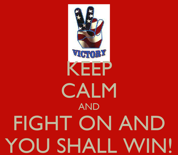 KEEP CALM AND FIGHT ON AND YOU SHALL WIN!