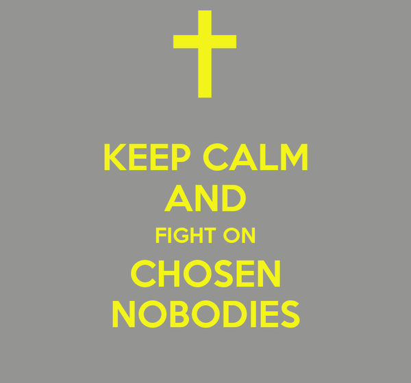 KEEP CALM AND FIGHT ON CHOSEN NOBODIES
