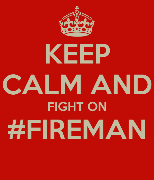 KEEP CALM AND FIGHT ON #FIREMAN