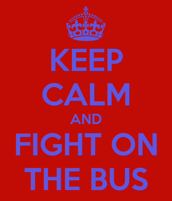 KEEP CALM AND FIGHT ON THE BUS