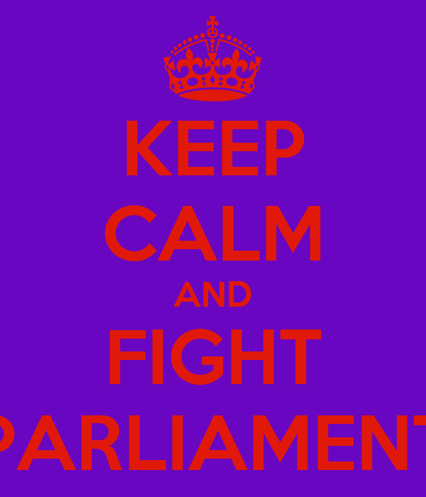 KEEP CALM AND FIGHT PARLIAMENT