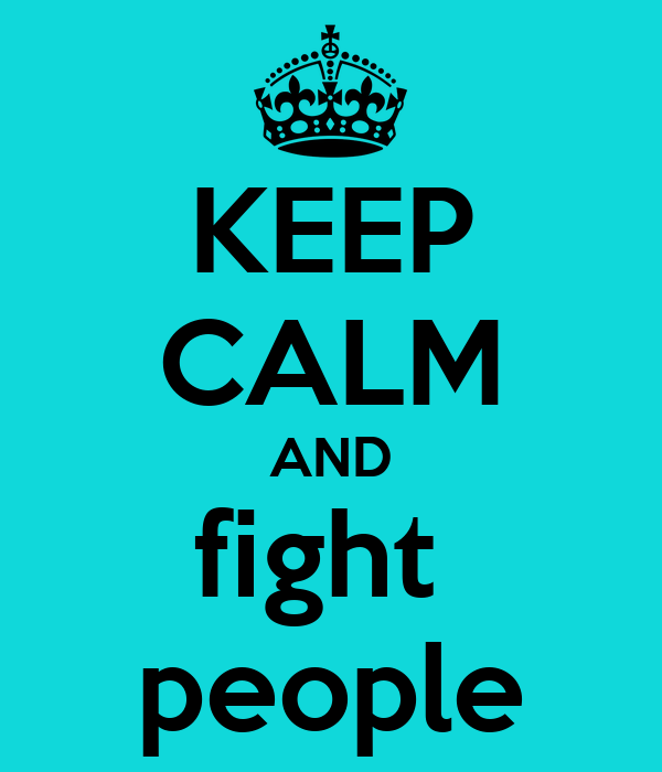 KEEP CALM AND fight  people