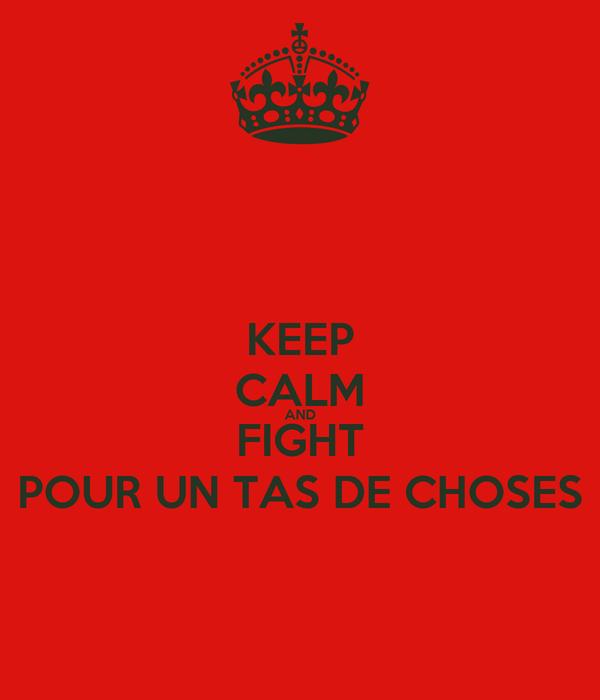 KEEP CALM AND FIGHT POUR UN TAS DE CHOSES