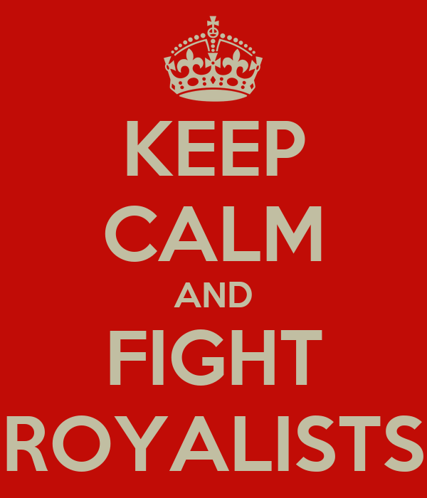 KEEP CALM AND FIGHT ROYALISTS