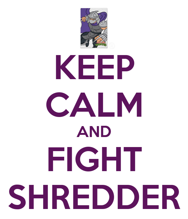 KEEP CALM AND FIGHT SHREDDER