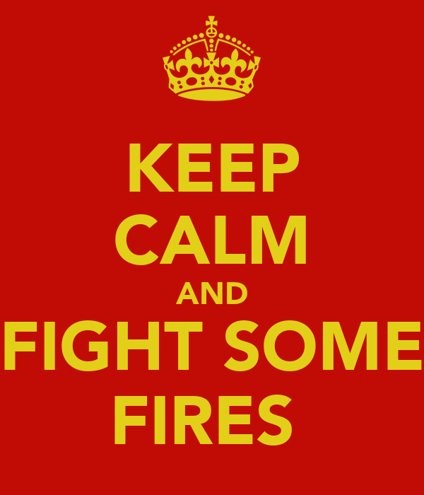 KEEP CALM AND FIGHT SOME FIRES