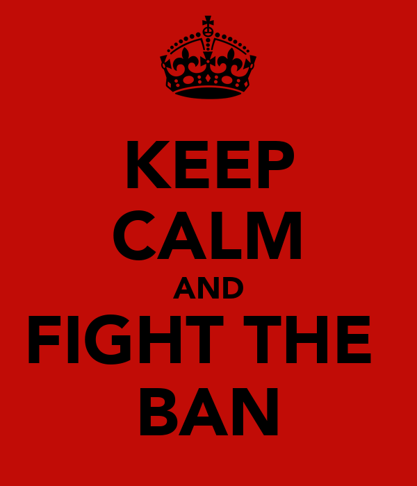 KEEP CALM AND FIGHT THE  BAN