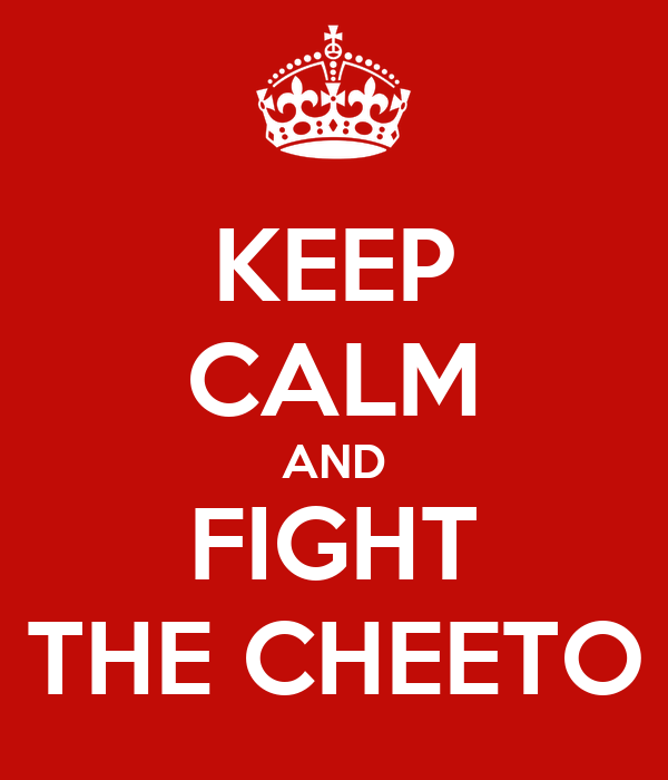 KEEP CALM AND FIGHT THE CHEETO