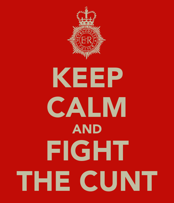 KEEP CALM AND FIGHT THE CUNT