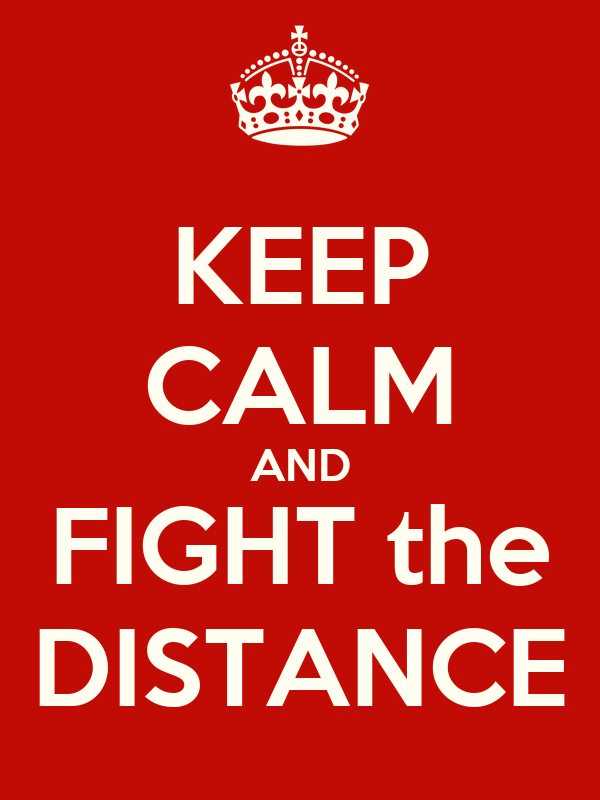 KEEP CALM AND FIGHT the DISTANCE