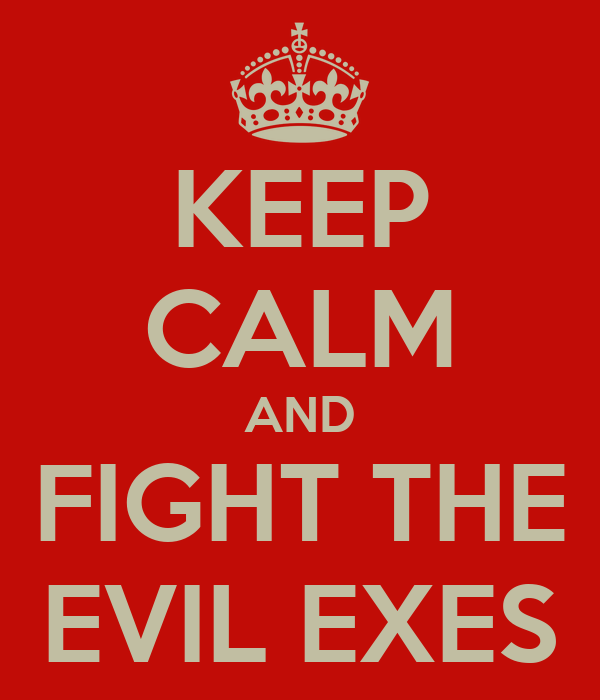 KEEP CALM AND FIGHT THE EVIL EXES