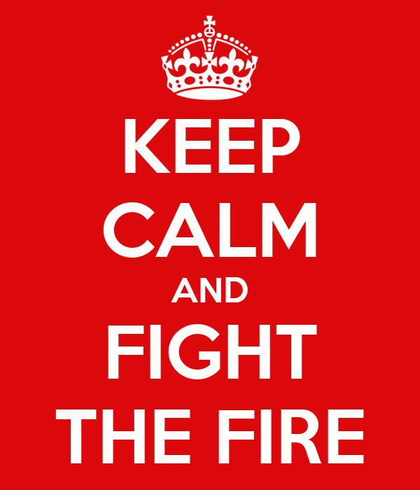 KEEP CALM AND FIGHT THE FIRE