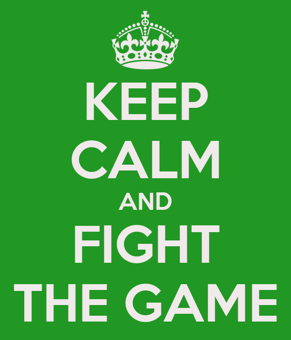 KEEP CALM AND FIGHT THE GAME