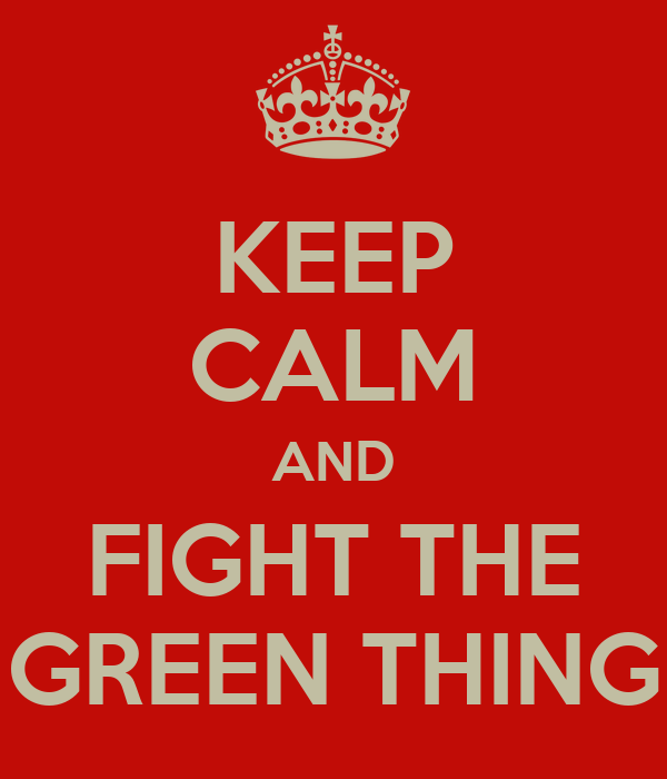 KEEP CALM AND FIGHT THE GREEN THING