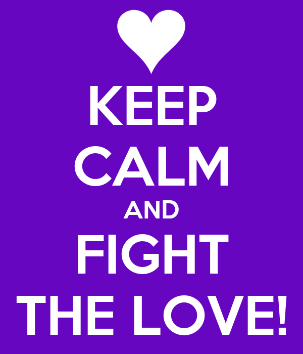 KEEP CALM AND FIGHT THE LOVE!
