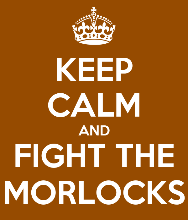 KEEP CALM AND FIGHT THE MORLOCKS