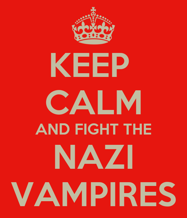 KEEP  CALM AND FIGHT THE NAZI VAMPIRES