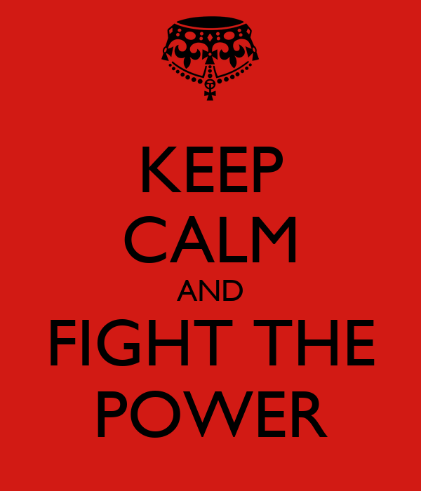 KEEP CALM AND FIGHT THE POWER
