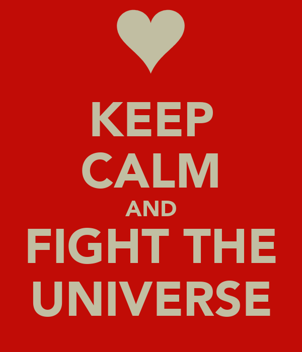 KEEP CALM AND FIGHT THE UNIVERSE